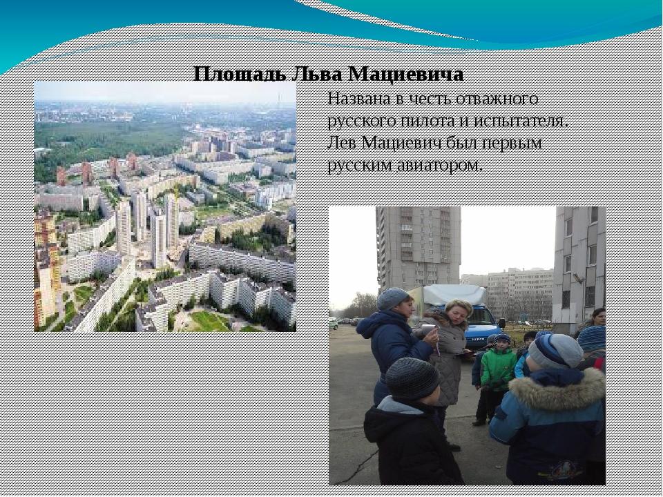 Площадь Льва Мациевича . Названа в честь отважного русского пилота и испытате...