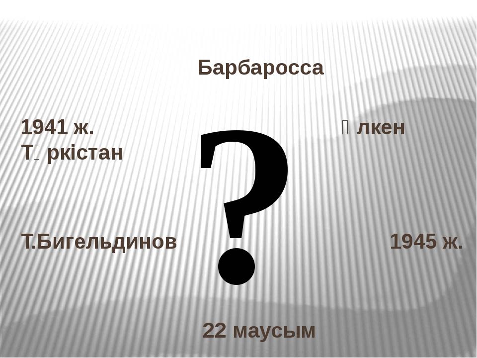 Барбаросса 1941 ж. Үлкен Түркістан Т.Бигельдинов 1945 ж. 22 маусым ?