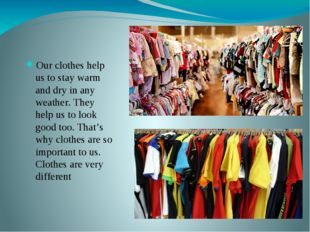 Our clothes help us to stay warm and dry in any weather. They help us to loo