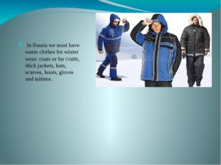 In Russia we must have warm clothes for winter wear: coats or fur coats, thi