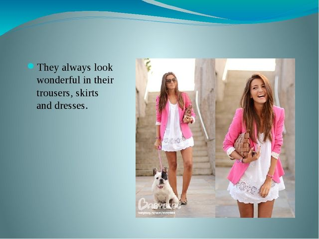 They always look wonderful in their trousers, skirts and dresses.