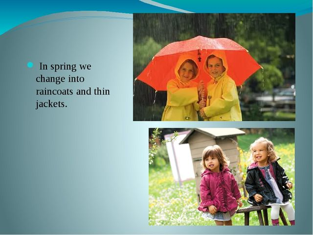 In spring we change into raincoats and thin jackets.