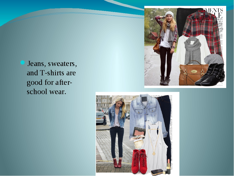 Jeans, sweaters, and T-shirts are good for after-school wear.