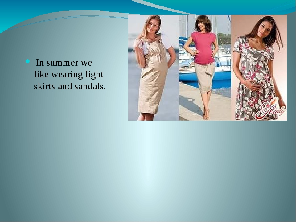 In summer we like wearing light skirts and sandals.
