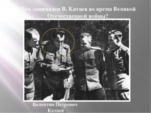 Чем занимался В. Катаев во время Великой Отечественной войны? Валентин Петров