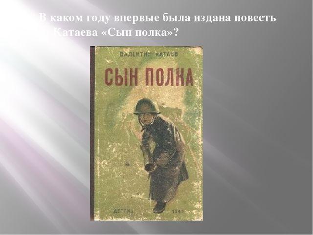 В каком году впервые была издана повесть В. Катаева «Сын полка»?