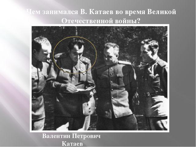 Чем занимался В. Катаев во время Великой Отечественной войны? Валентин Петров...