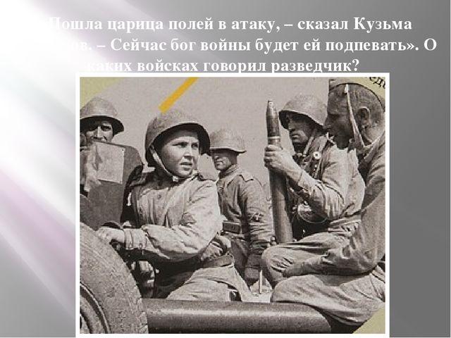 «Пошла царица полей в атаку, – сказал Кузьма Горбунов. – Сейчас бог войны буд...