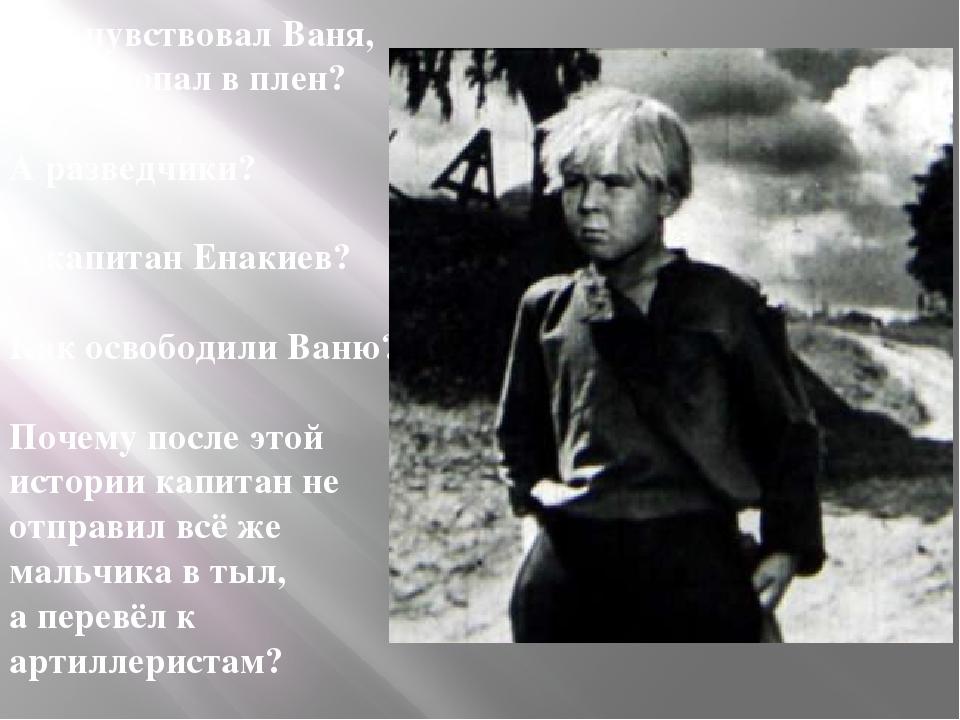 Что чувствовал Ваня, когда попал в плен? А разведчики? А капитан Енакиев? Как...