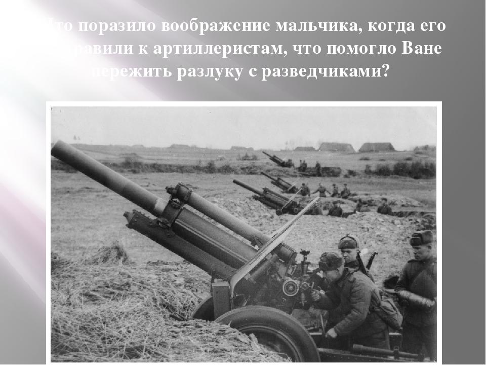 Что поразило воображение мальчика, когда его отправили к артиллеристам, что п...
