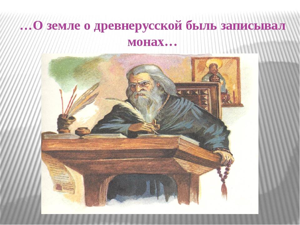 …О земле о древнерусской быль записывал монах…