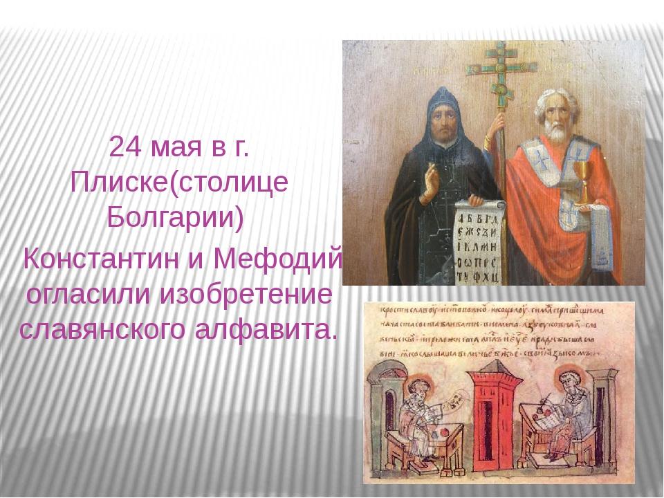24 мая в г. Плиске(столице Болгарии) Константин и Мефодий огласили изобретени...