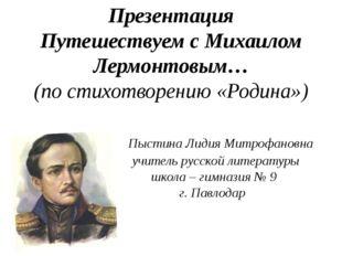Презентация Путешествуем с Михаилом Лермонтовым… (по стихотворению «Родина»)