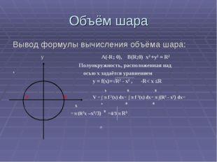 Объём шара Вывод формулы вычисления объёма шара: y A(-R; 0), B(R;0) х2 +у2 =