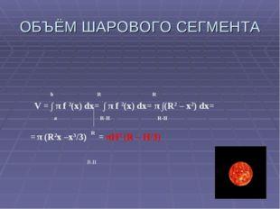 ОБЪЁМ ШАРОВОГО СЕГМЕНТА b R R V = ∫ π f 2(x) dx= ∫ π f 2(x) dx= π ∫(R2 – х2)