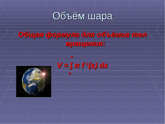 Объём шара Общая формула для объёмов тел вращения: a V = ∫ π f 2(x) dx b