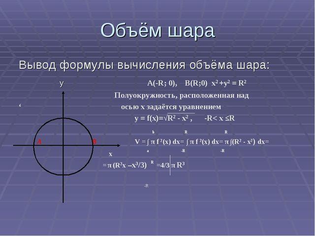 Объём шара Вывод формулы вычисления объёма шара: y A(-R; 0), B(R;0) х2 +у2 =...