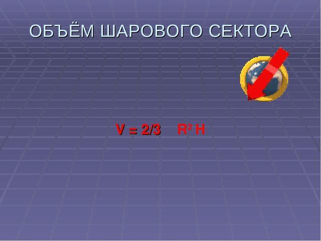 ОБЪЁМ ШАРОВОГО СЕКТОРА V = 2/3 π R2 H