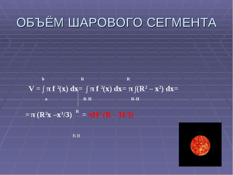 ОБЪЁМ ШАРОВОГО СЕГМЕНТА b R R V = ∫ π f 2(x) dx= ∫ π f 2(x) dx= π ∫(R2 – х2)...