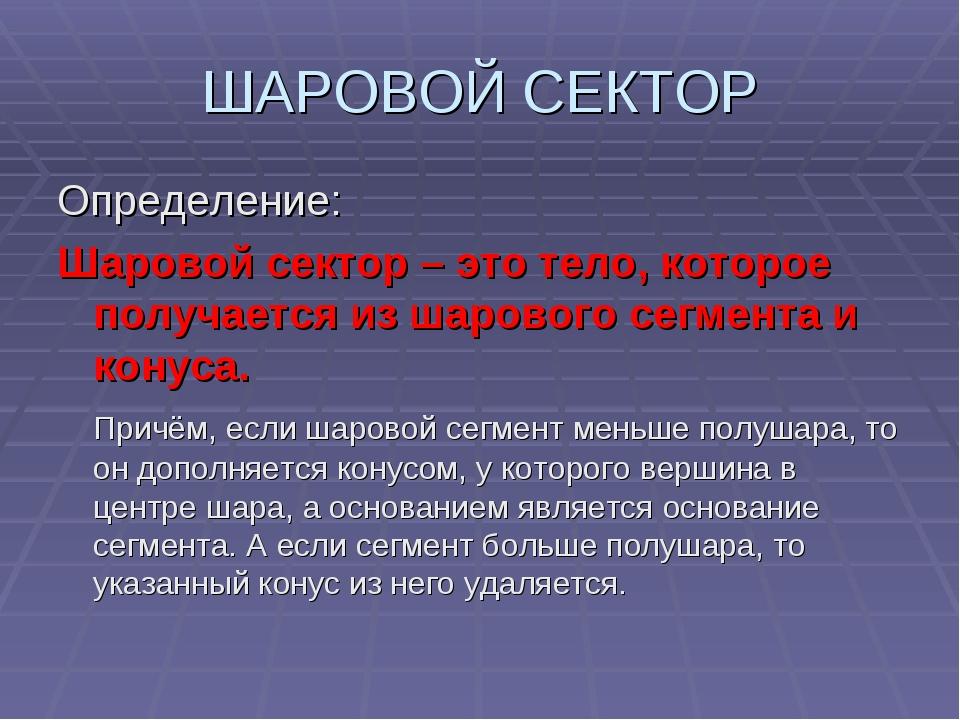 ШАРОВОЙ СЕКТОР Определение: Шаровой сектор – это тело, которое получается из...