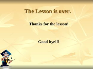 The Lesson is over. Thanks for the lesson! Good bye!!!