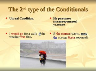 The 2nd type of the Conditionals Unreal Condition. I would go for a walk if t