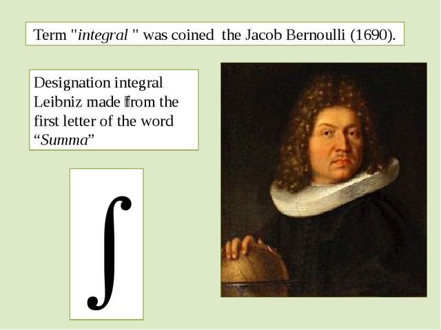 "Term ""integral "" was coined the Jacob Bernoulli (1690).  Designation integra..."