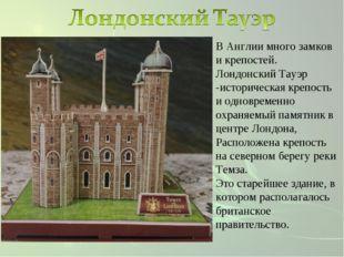 В Англии много замков и крепостей. Лондонский Тауэр -историческая крепость и