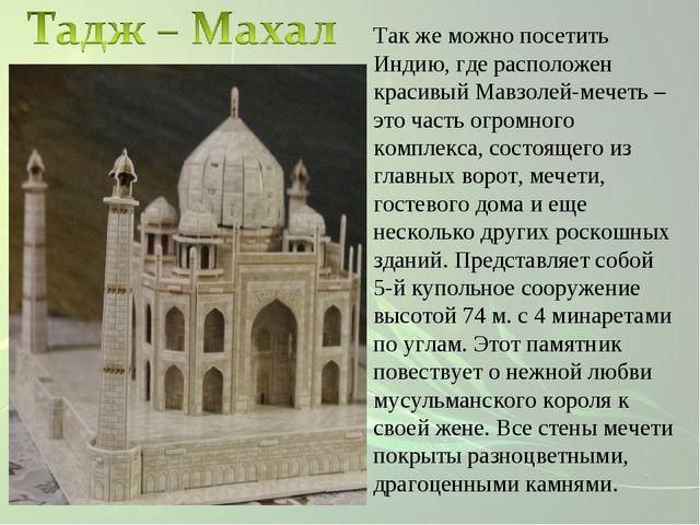 Так же можно посетить Индию, где расположен красивый Мавзолей-мечеть –это час...