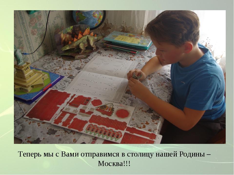 Теперь мы с Вами отправимся в столицу нашей Родины – Москва!!!