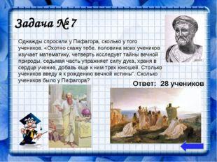 Задача № 7 Однажды спросили у Пифагора, сколько у того учеников. «Охотно скаж