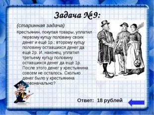 Задача № 9: (старинная задача) Крестьянин, покупая товары, уплатил первому ку