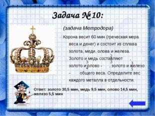 Задача № 10: (задача Метродора) Корона весит 60 мин (греческая мера веса и де