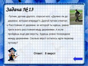Задача № 13 Путник, догнав другого, спросил его: «Далеко ли до деревни, котор