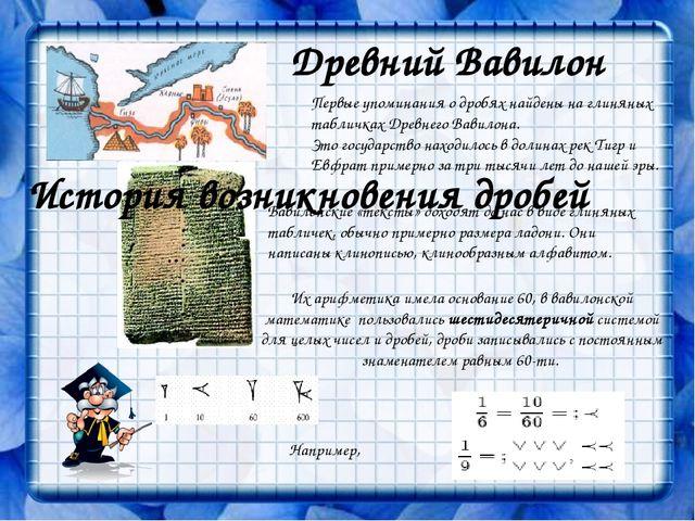 Древний Вавилон Первые упоминания о дробях найдены на глиняных табличках Древ...