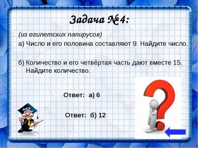 Задача № 4: (из египетских папирусов) а) Число и его половина составляют 9. Н...