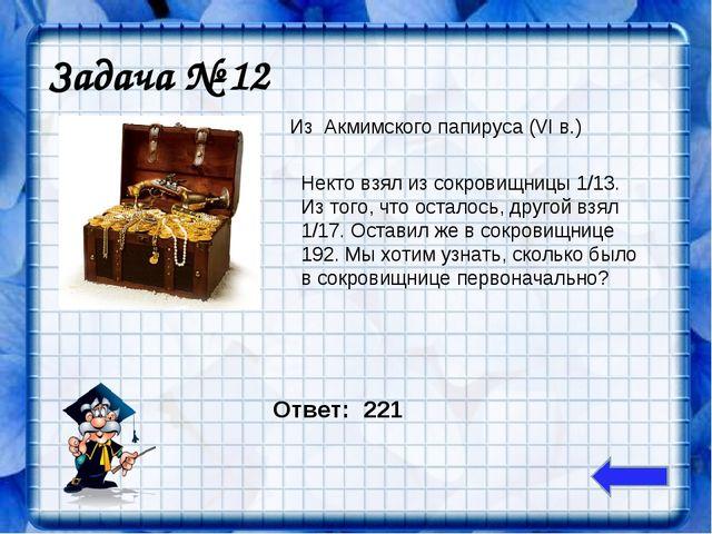 Задача № 12 Из Акмимского папируса (VI в.) Некто взял из сокровищницы 1/13. И...