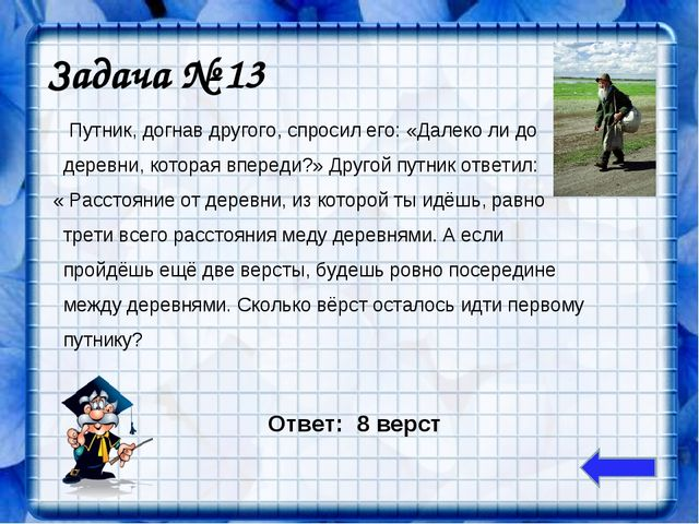 Задача № 13 Путник, догнав другого, спросил его: «Далеко ли до деревни, котор...