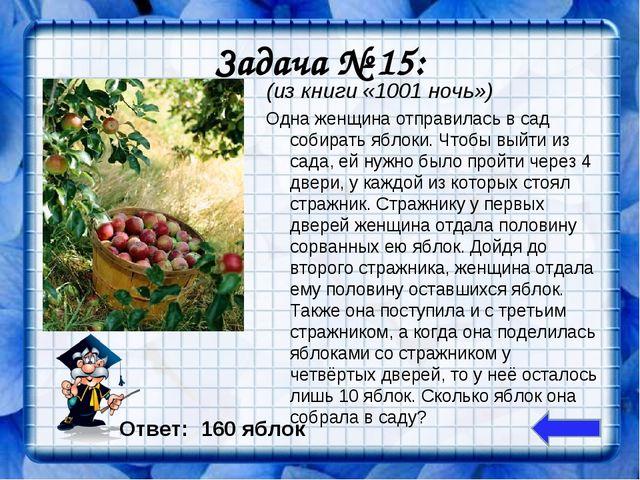 Задача № 15: (из книги «1001 ночь») Одна женщина отправилась в сад собирать я...
