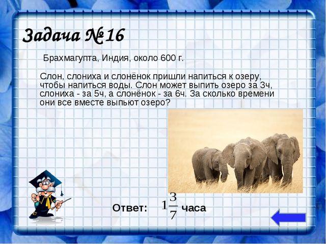 Задача № 16 Слон, слониха и слонёнок пришли напиться к озеру, чтобы напиться...