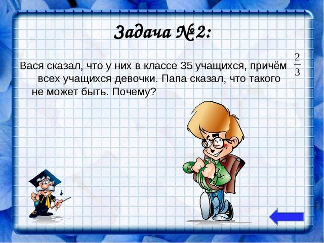 Задача № 2: Вася сказал, что у них в классе 35 учащихся, причём всех учащихся...