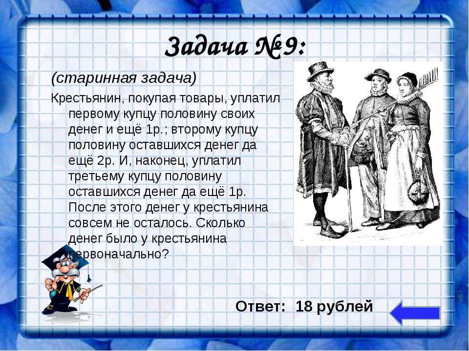 Задача № 9: (старинная задача) Крестьянин, покупая товары, уплатил первому ку...