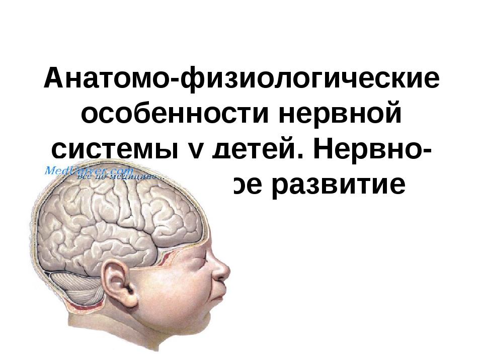 Анатомо-физиологические особенности нервной системы у детей. Нервно-психическ...