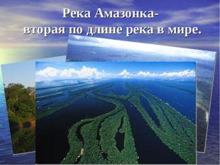 Река Амазонка- вторая по длине река в мире.