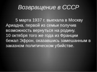 Возвращение в СССР 5 марта 1937 г. выехала в Москву Ариадна, первой из семь