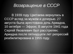 Возвращение в СССР В 1939 году Цветаева вернулась в СССР вслед за мужем и д