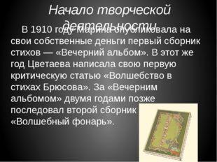 Начало творческой деятельности В 1910 году Марина опубликовала на свои собст