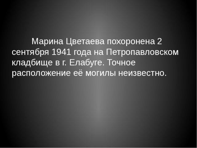 Марина Цветаева похоронена 2 сентября 1941 года на Петропавловском кладбищ...