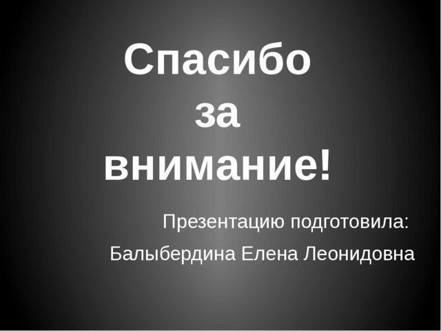 Презентацию подготовила: Балыбердина Елена Леонидовна Спасибо за внимание!