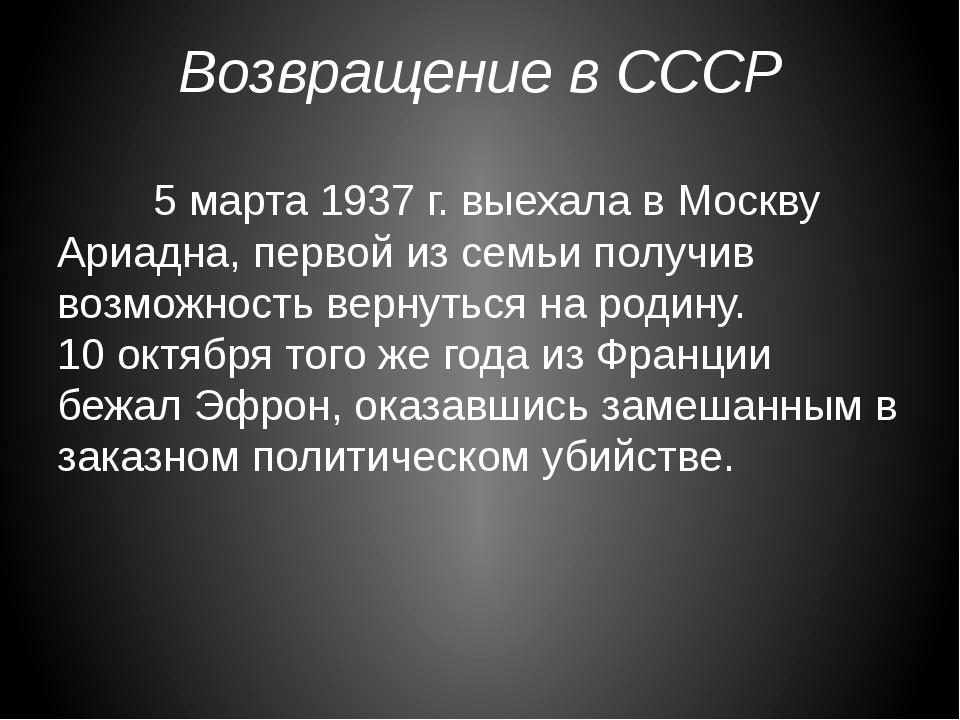 Возвращение в СССР 5 марта 1937 г. выехала в Москву Ариадна, первой из семь...